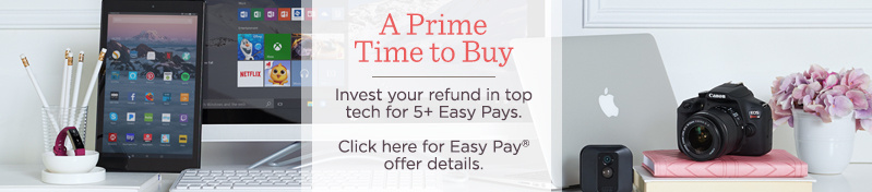A Prime Time to Buy  Invest your refund in top tech for 5+ Easy Pays.   Click here for Easy Pay® offer details.