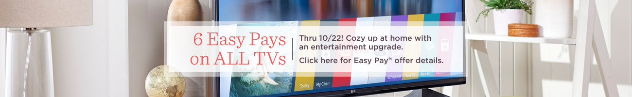 6 Easy Pays on ALL TVs.  Thru 10/22! Cozy up at home with an entertainment upgrade.  Click here for Easy Pay® offer details.