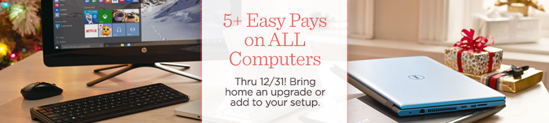 5+ Easy Pays on ALL Computers  Thru 12/31! Bring home an upgrade or add to your setup.