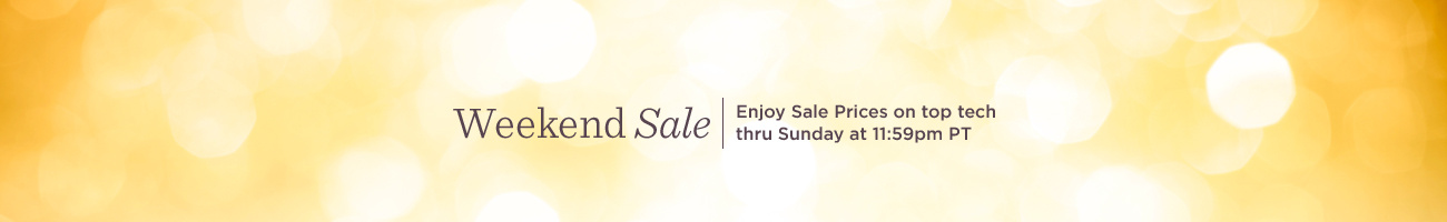 Weekend Sale. Enjoy Sale Prices on top tech thru Sunday at 11:59pm PT