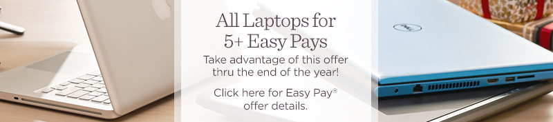 All Laptops for 5+ Easy Pays. Take advantage of this offer thru the end of the year!  Click here for Easy Pay® offer details.