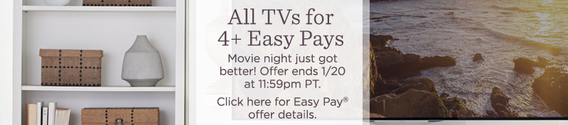 All TVs for 6 Easy Pays. Movie night just got better! Offer ends 1/20 at 11:59pm PT.  Click here for Easy Pay® offer details.