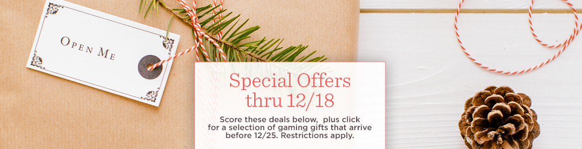 Special Offers thru 12/18  Score these deals below, plus click for a selection of gaming gifts that arrive before 12/25. Restrictions apply.