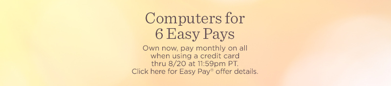 Computers for 6 Easy Pays. Own now, pay monthly on all when using a credit card thru 8/20 at 11:59pm PT. Click here for Easy Pay® offer details.