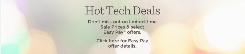 Hot Tech Deals. Don't miss out on limited-time Sale Prices & select Easy Pay® offers.  Click here for Easy Pay offer details.