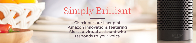 Simply Brilliant, Check out our lineup of Amazon innovations featuring Alexa, a virtual assistant who responds to your voice