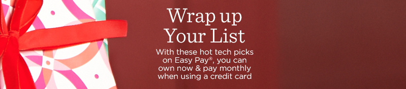 Wrap up Your List.  With these hot tech picks on Easy Pay®, you can own now & pay monthly when using a credit card