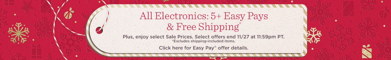 All Electronics: 5+ Easy Pays & Free Shipping*. Plus, enjoy select Sale Prices. Select offers end 11/27 at 11:59pm PT.  *Excludes shipping-included items. Click here for Easy Pay® offer details.