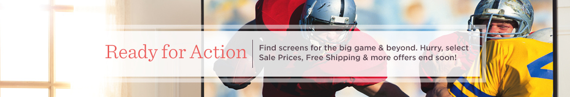 Ready for Action. Find screens for the big game & beyond! Hurry, select Sale Prices, Free Shipping & more offers end soon!