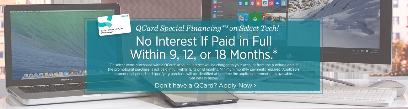 QCard Special Financing™ on Select Tech! No Interest If Paid in Full Within 9, 12, or 18 months.* On select items purchased with a QCard® account. Interest will be charged to your account from the purchase date if the promotional purchase is not paid in full within 9, 12 or 18 months. Minimum monthly payments required. Applicable promotional period and qualifying purchase will be identified at the time the applicable promotion is available. See details below. Don't have a QCard? Apply Now