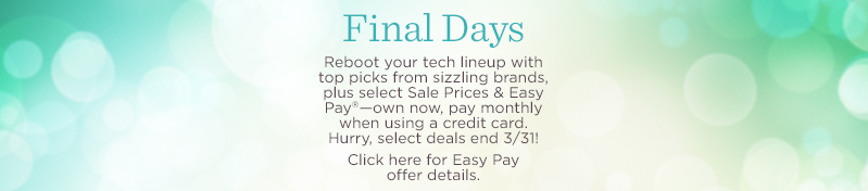Final Days. Reboot your tech lineup with top picks from sizzling brands, plus select Sale Prices & Easy Pay®—own now, pay monthly when using a credit card. Hurry, select deals end 3/31!  Click here for Easy Pay offer details