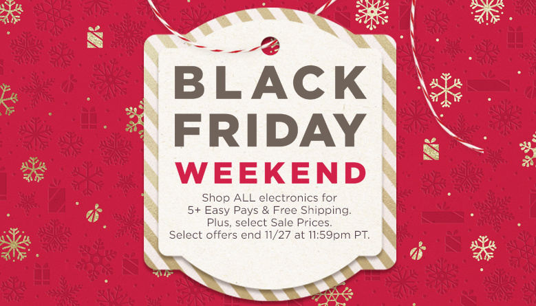 Black Friday Weekend. Shop ALL electronics for 5+ Easy Pays & Free Shipping. Plus, select Sale Prices. Select offers end 11/27 at 11:59pm PT.