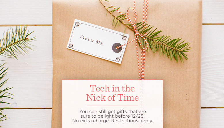 Tech in the Nick of Time. You can still get gifts that are sure to delight before 12/25! No extra charge. Restrictions apply.