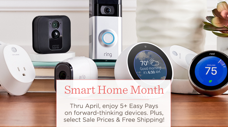 Smart Home Month. Thru April, enjoy 5+ Easy Pays on forward-thinking devices. Plus, select Sale Prices & Free Shipping!