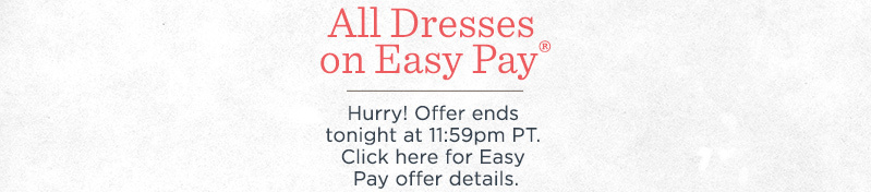 All Dresses on Easy Pay®  Hurry! Offer ends tonight at 11:59pm PT.   Click here for Easy Pay offer details.