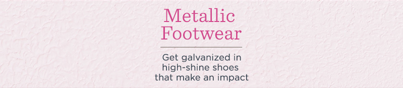 Metallic Footwear.  Get galvanized in high-shine shoes that make an impact