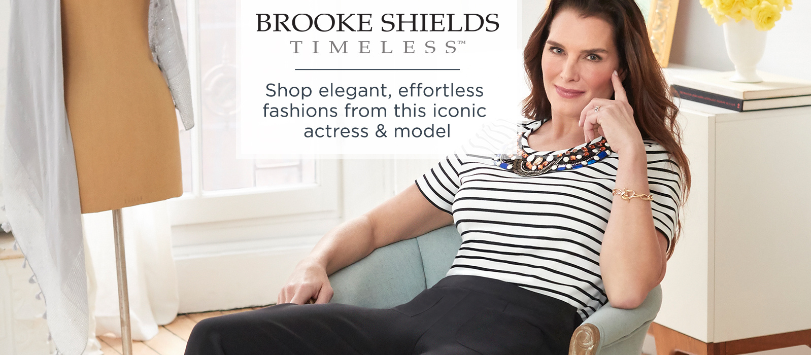 Brooke Shields Timeless.  Shop elegant, effortless fashions from this iconic actress & model.