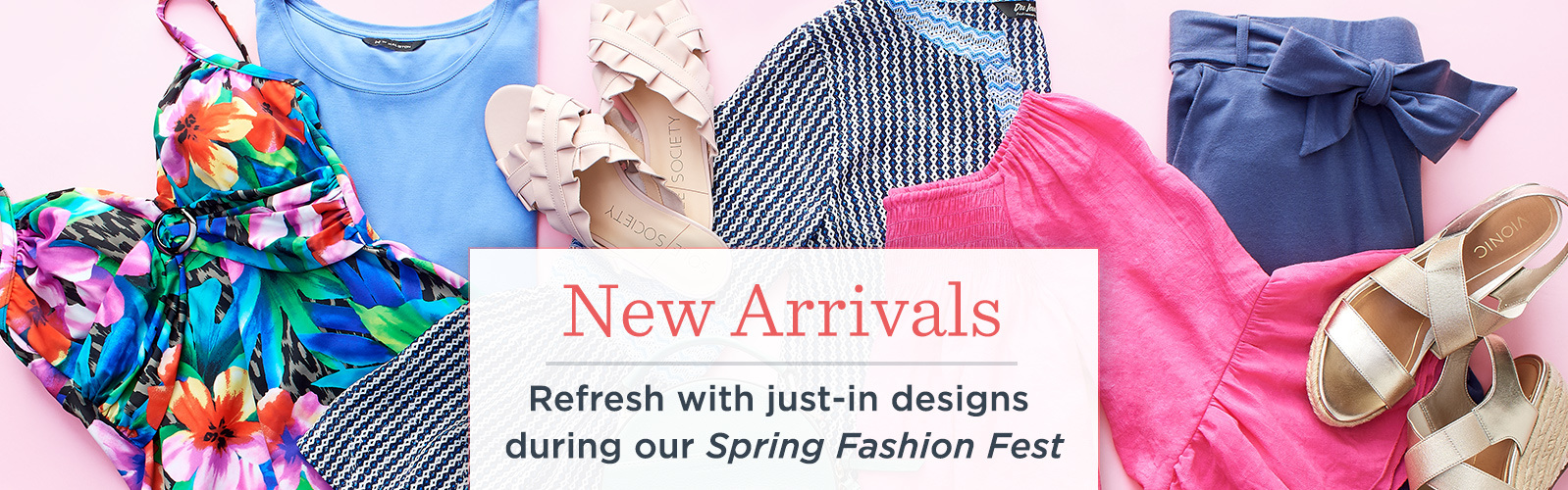 New Arrivals. Refresh with just-in designs during our Spring Fashion Fest.