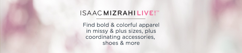 Isaac Mizrahi Live(TM). Find bold & colorful apparel in missy & plus sizes, plus coordinating accessories, shoes & more.