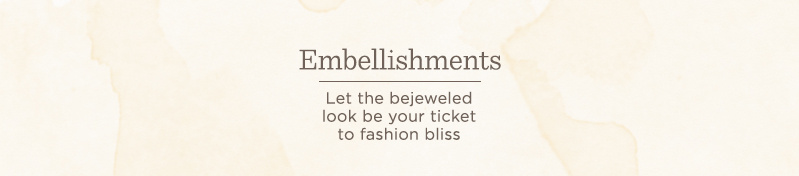 Embellishments. Let the bejeweled look be your ticket to fashion bliss