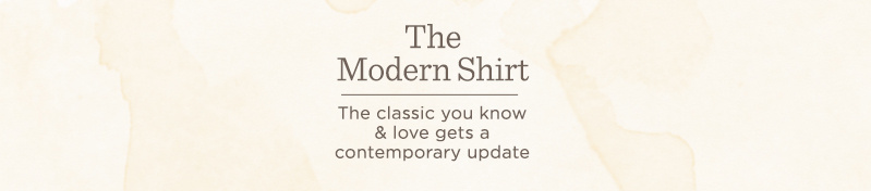 The Modern Shirt. The classic you know & love gets a contemporary update