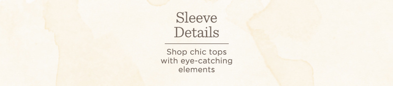 Sleeve Details. Shop chic tops with eye-catching elements
