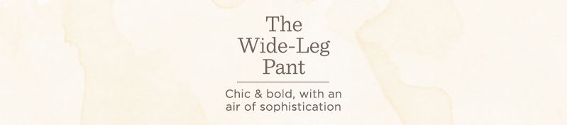 The Wide-Leg Pant. Chic & bold, with an air of sophistication