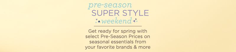 pre-season Super Style weekend. Get ready for spring with select Pre-Season Prices on seasonal essentials from your favorite brands & more