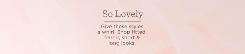 So Lovely.  Give these styles a whirl! Shop fitted, flared, short & long looks.