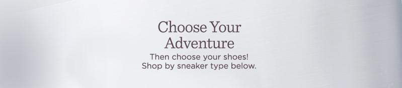 Choose Your Adventure  Then choose your shoes! Shop by sneaker type below.