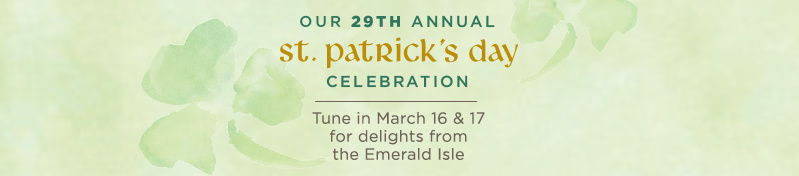 St. Patrick's Day Celebration Tune in March 16 & 17 for delights from the Emerald Isle