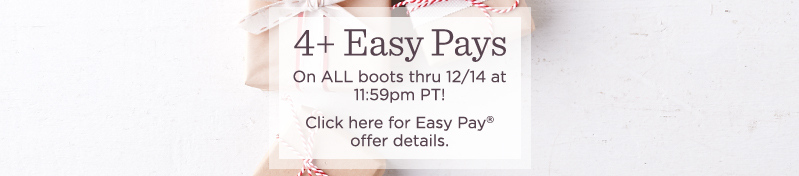 4+ Easy Pays On ALL boots thru 12/14 at 11:59pm PT!  Click here for Easy Pay® offer details.