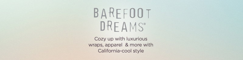 Barefoot Dreams  Cozy up with luxurious wraps, apparel & more with California-cool style