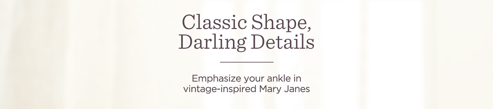 Classic Shape, Darling Details   Emphasize your ankle in vintage-inspired Mary Janes