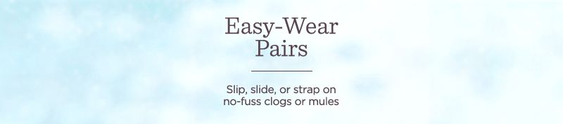 Easy-Wear Pairs  Slip, slide, or strap on no-fuss clogs or mules