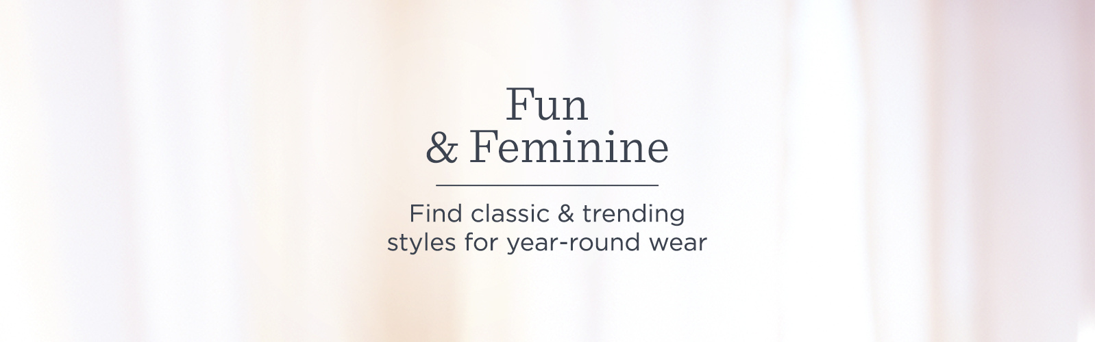 Fun & Feminine Find classic & trending styles for year-round wear