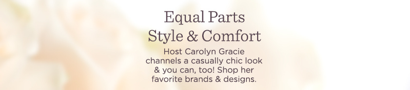 Equal Parts Style & Comfort.  Host Carolyn Gracie channels a casually chic look & you can, too! Shop her favorite brands & designs.