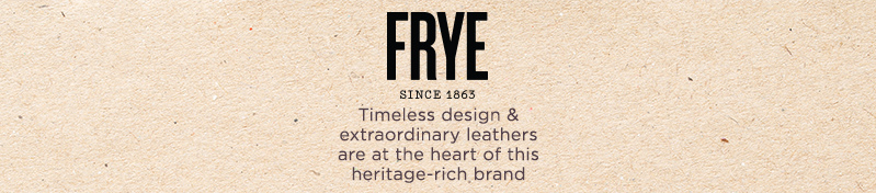 FRYE   Timeless design & extraordinary leathers are at the heart of this heritage-rich brand