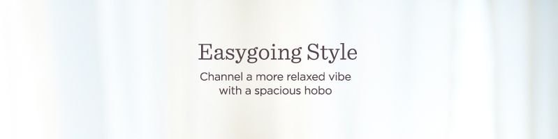 Easygoing Style. Channel a more relaxed vibe with a spacious hobo