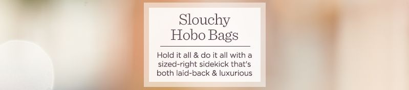 Slouchy Hobo Bags.  Hold it all & do it all with a sized-right sidekick that's both laid-back & luxurious