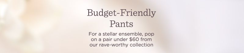 Budget-Friendly Pants.   For a stellar ensemble, pop on a pair under $60 from our rave-worthy collection