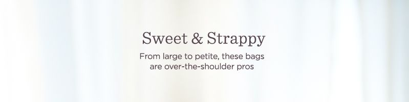 Sweet & Strappy. From large to petite, these bags are over-the-shoulder pros