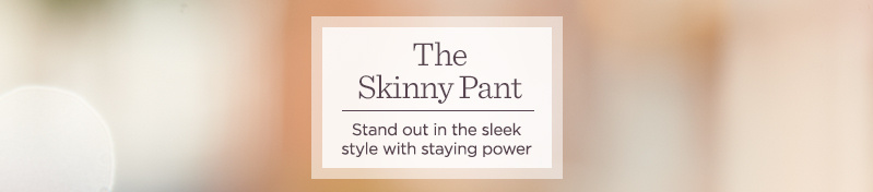 The Skinny Pant.  Stand out in the sleek style with staying power