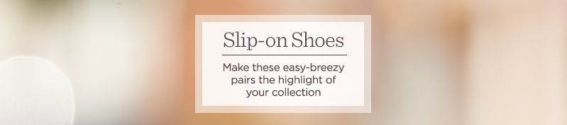 Slip-on Shoes.  Make these easy-breezy pairs the highlight of your collection