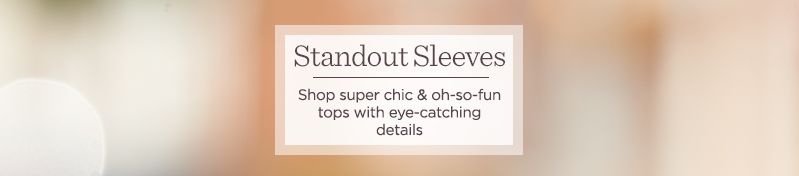 Standout Sleeves.  Shop super chic & oh-so-fun tops with eye-catching details
