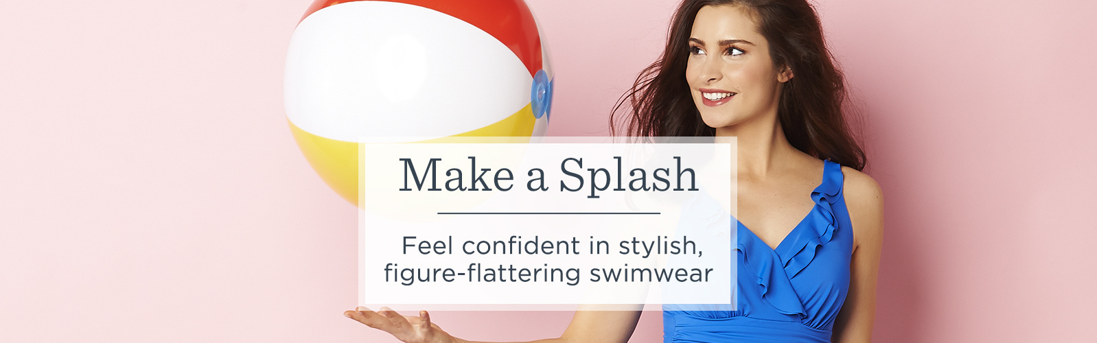Make a Splash. Feel confident in stylish, figure-flattering swimwear