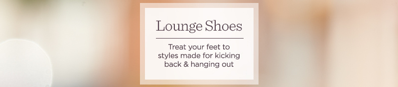 Lounge Shoes.   Treat your feet to styles made for kicking back & hanging out