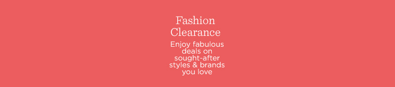 Fashion Clearance Enjoy fabulous deals on sought-after styles & brands you love