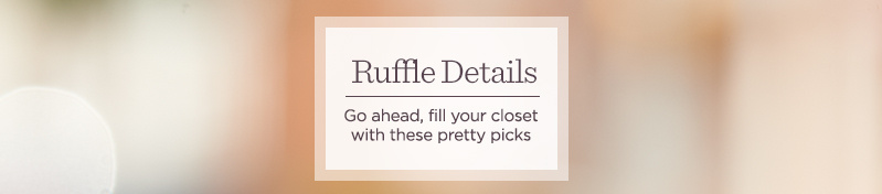 Ruffle Details.  Go ahead, fill your closet with these pretty picks