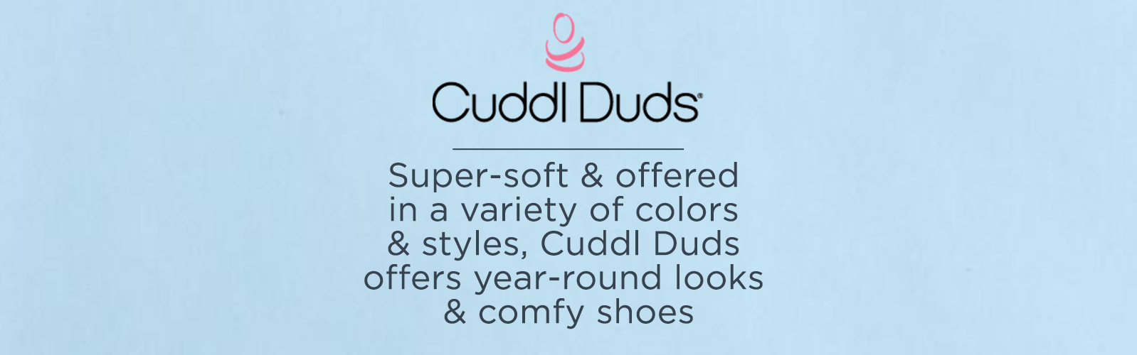Cuddl Duds   Super-soft & offered in a variety of colors & styles, Cuddl Duds offers year-round looks & comfy shoes